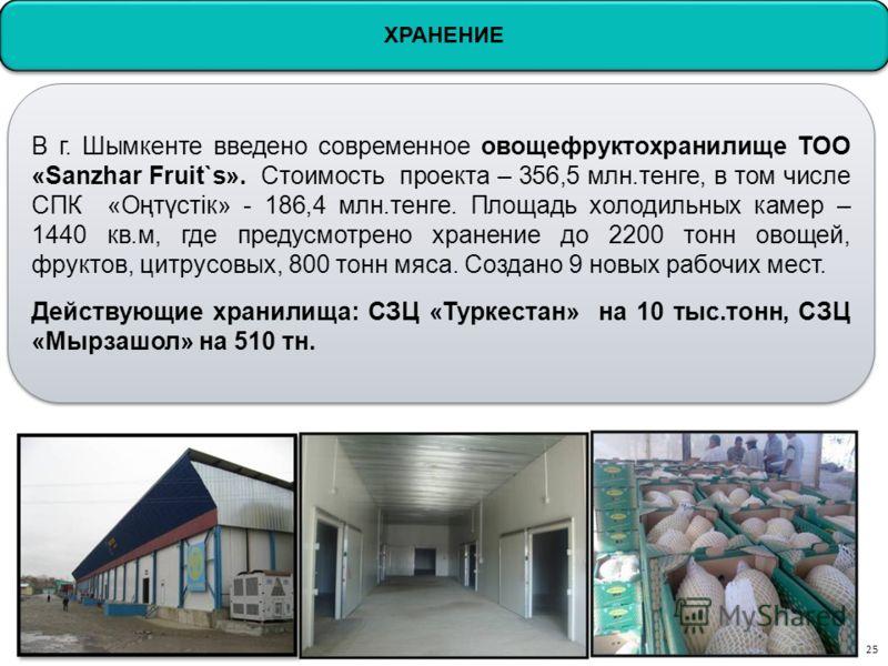ХРАНЕНИЕ В г. Шымкенте введено современное овощефруктохранилище ТОО «Sanzhar Fruit`s». Стоимость проекта – 356,5 млн.тенге, в том числе СПК «Оңтүстік» - 186,4 млн.тенге. Площадь холодильных камер – 1440 кв.м, где предусмотрено хранение до 2200 тонн о