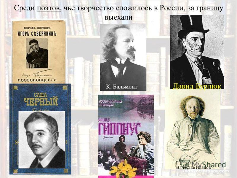 Среди поэтов, чье творчество сложилось в России, за границу выехали Вячеслав Иванов Давид Бурлюк К. Бальмонт