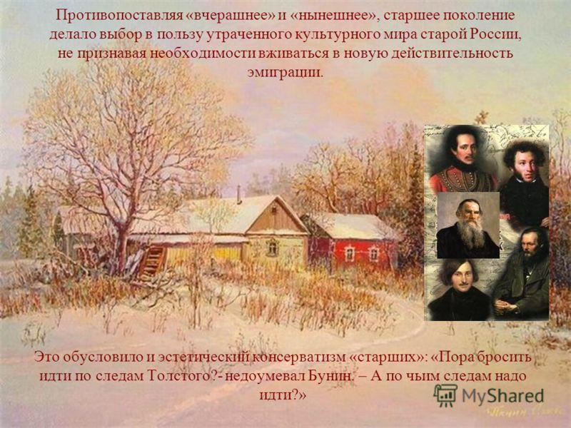 Противопоставляя «вчерашнее» и «нынешнее», старшее поколение делало выбор в пользу утраченного культурного мира старой России, не признавая необходимости вживаться в новую действительность эмиграции. Это обусловило и эстетический консерватизм «старши