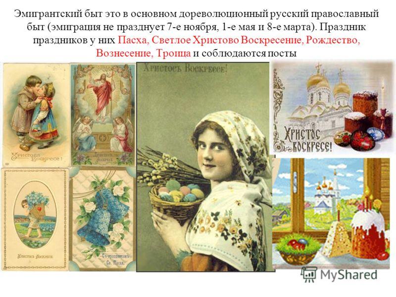 Эмигрантский быт это в основном дореволюционный русский православный быт (эмиграция не празднует 7-е ноября, 1-е мая и 8-е марта). Праздник праздников у них Пасха, Светлое Христово Воскресение, Рождество, Вознесение, Троица и соблюдаются посты