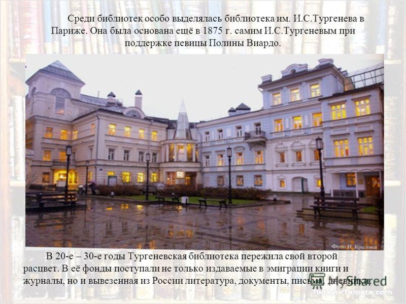 Среди библиотек особо выделялась библиотека им. И.С.Тургенева в Париже. Она была основана ещё в 1875 г. самим И.С.Тургеневым при поддержке певицы Полины Виардо. В 20-е – 30-е годы Тургеневская библиотека пережила свой второй расцвет. В её фонды посту