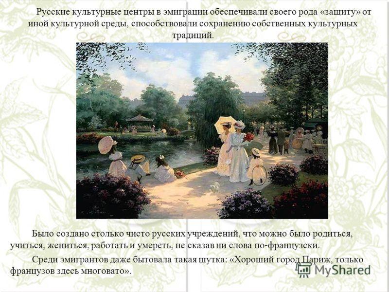 Русские культурные центры в эмиграции обеспечивали своего рода «защиту» от иной культурной среды, способствовали сохранению собственных культурных традиций. Было создано столько чисто русских учреждений, что можно было родиться, учиться, жениться, ра