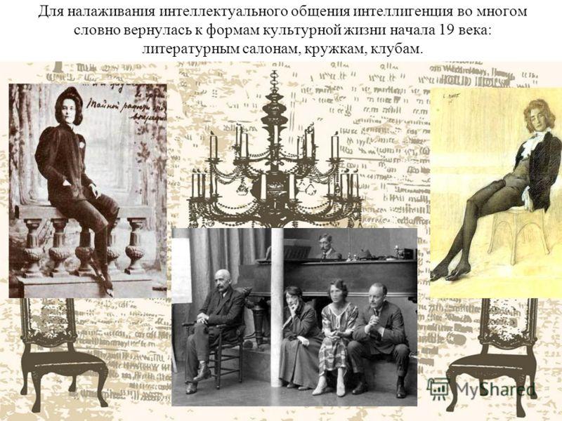 Для налаживания интеллектуального общения интеллигенция во многом словно вернулась к формам культурной жизни начала 19 века: литературным салонам, кружкам, клубам.