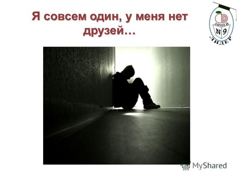 Я совсем один, у меня нет друзей…