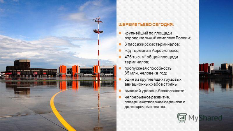 ШЕРЕМЕТЬЕВО СЕГОДНЯ: крупнейший по площади аэровокзальный комплекс России; 6 пассажирских терминалов; ж/д терминал Аэроэкспресс; 476 тыс. м 2 общей площади терминалов; пропускная способность 35 млн. человек в год; один из крупнейших грузовых авиацион