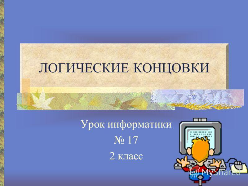 ЛОГИЧЕСКИЕ КОНЦОВКИ Урок информатики 17 2 класс