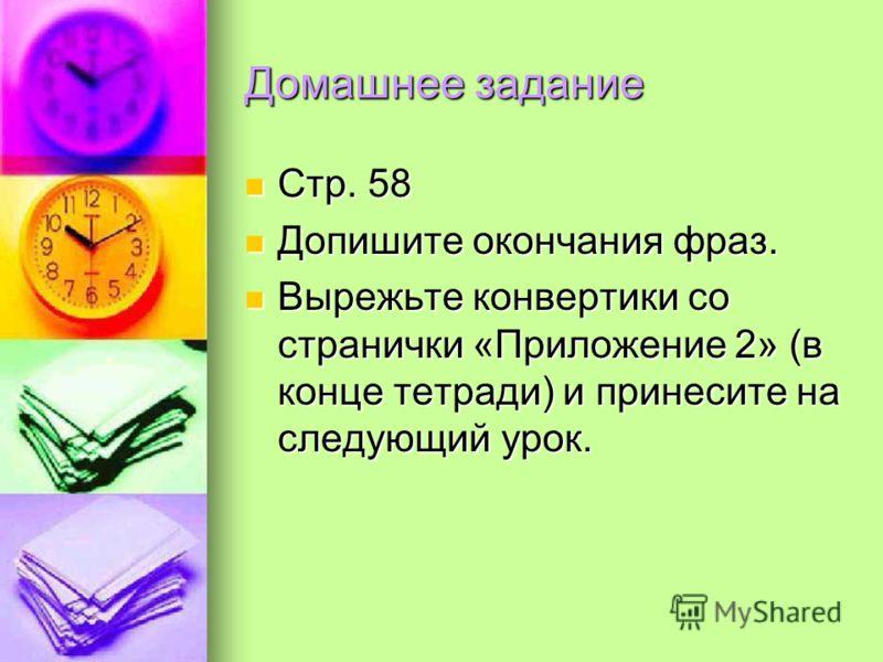 Домашнее задание Стр. 58 Допишите окончания фраз. Вырежьте конвертики со странички «Приложение 2» (в конце тетради) и принесите на следующий урок.