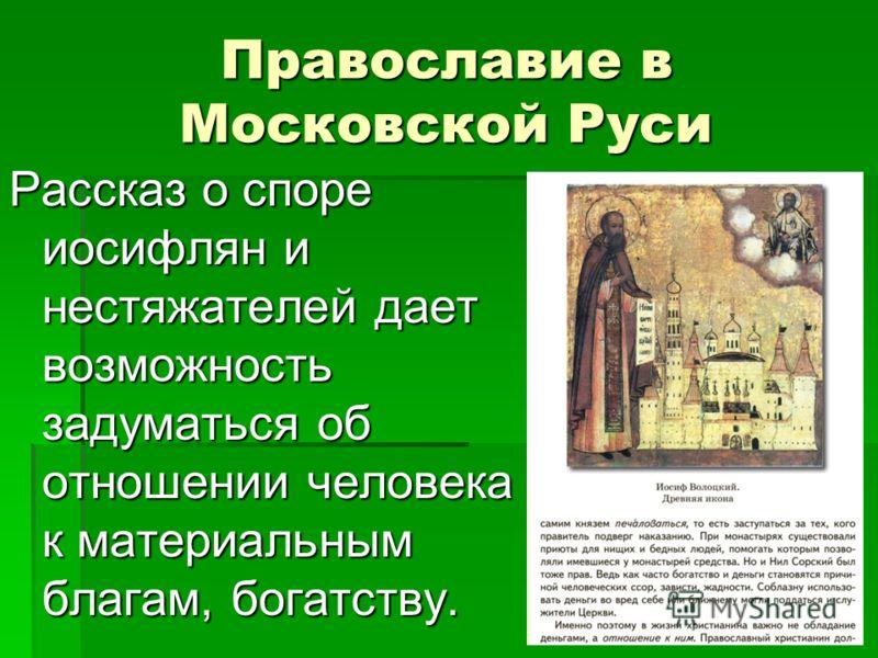 Православие в Московской Руси Рассказ о споре иосифлян и нестяжателей дает возможность задуматься об отношении человека к материальным благам, богатству.