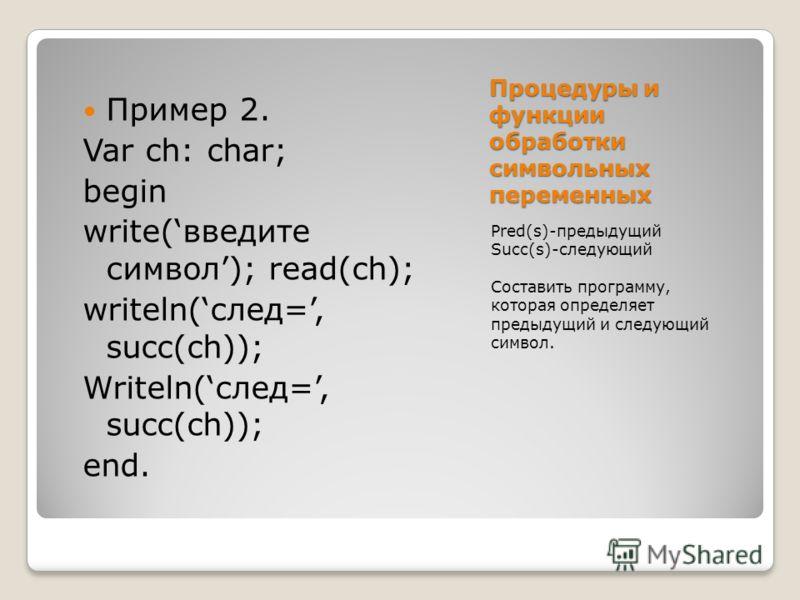 Процедуры и функции обработки символьных переменных Pred(s)-предыдущий Succ(s)-следующий Составить программу, которая определяет предыдущий и следующий символ. Пример 2. Var ch: char; begin write(введите символ); read(ch); writeln(след=, succ(ch)); W