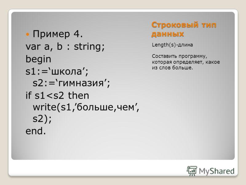 Строковый тип данных Length(s)-длина Составить программу, которая определяет, какое из слов больше. Пример 4. var a, b : string; begin s1:=школа; s2:=гимназия; if s1