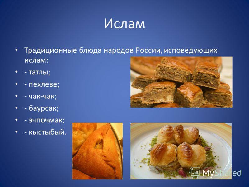 Ислам Традиционные блюда народов России, исповедующих ислам: - татлы; - пехлеве; - чак-чак; - баурсак; - эчпочмак; - кыстыбый.