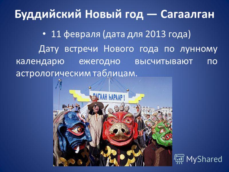 Буддийский Новый год Сагаалган 11 февраля (дата для 2013 года) Дату встречи Нового года по лунному календарю ежегодно высчитывают по астрологическим таблицам.