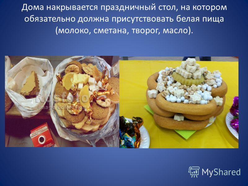 Дома накрывается праздничный стол, на котором обязательно должна присутствовать белая пища (молоко, сметана, творог, масло).