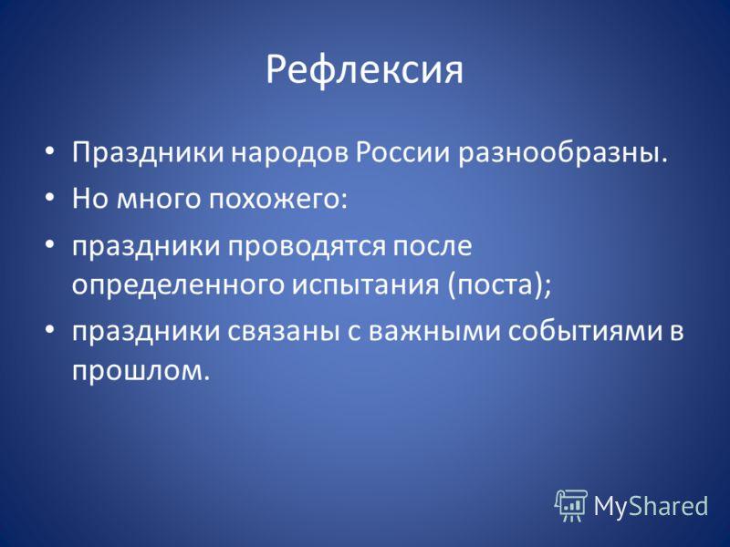 Рефлексия Праздники народов России разнообразны. Но много похожего: праздники проводятся после определенного испытания (поста); праздники связаны с важными событиями в прошлом.