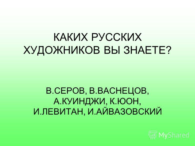 КАКИХ РУССКИХ ПИСАТЕЛЕЙ ВЫ ЗНАЕТЕ? А.С.ПУШКИН, М.Ю.ЛЕРМОНТОВ, Л.ТОЛСТОЙ, А.П.ЧЕХОВ, Н.ГОГОЛЬ
