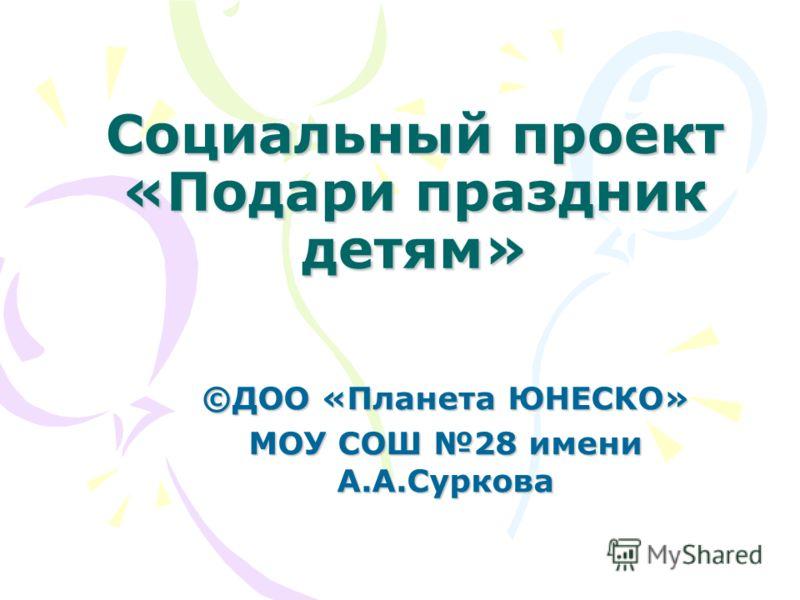 Социальный проект «Подари праздник детям» ©ДОО «Планета ЮНЕСКО» МОУ СОШ 28 имени А.А.Суркова