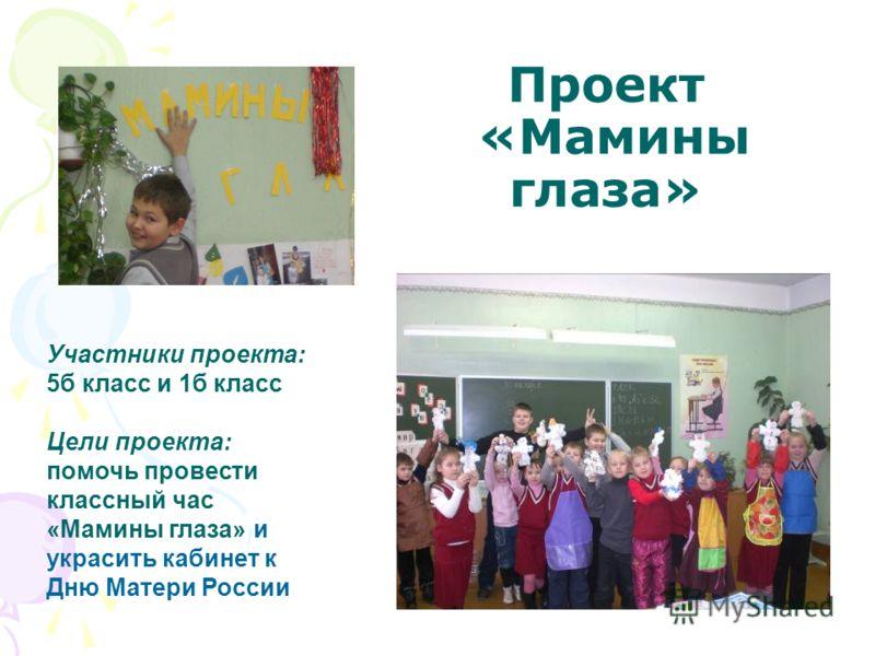 Проект «Мамины глаза» Участники проекта: 5б класс и 1б класс Цели проекта: помочь провести классный час «Мамины глаза» и украсить кабинет к Дню Матери России
