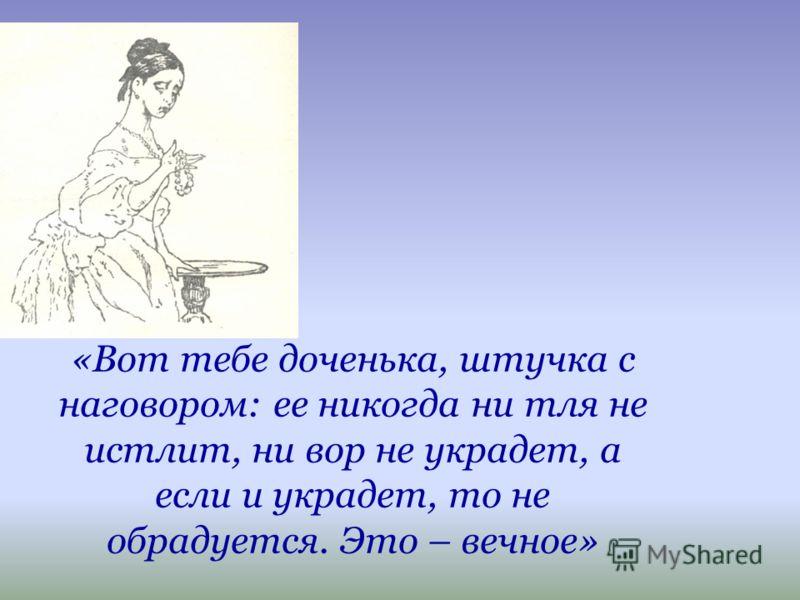 «Вот тебе доченька, штучка с наговором: ее никогда ни тля не истлит, ни вор не украдет, а если и украдет, то не обрадуется. Это – вечное»