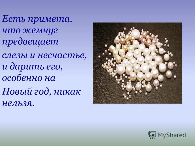 Есть примета, что жемчуг предвещает слезы и несчастье, и дарить его, особенно на Новый год, никак нельзя.