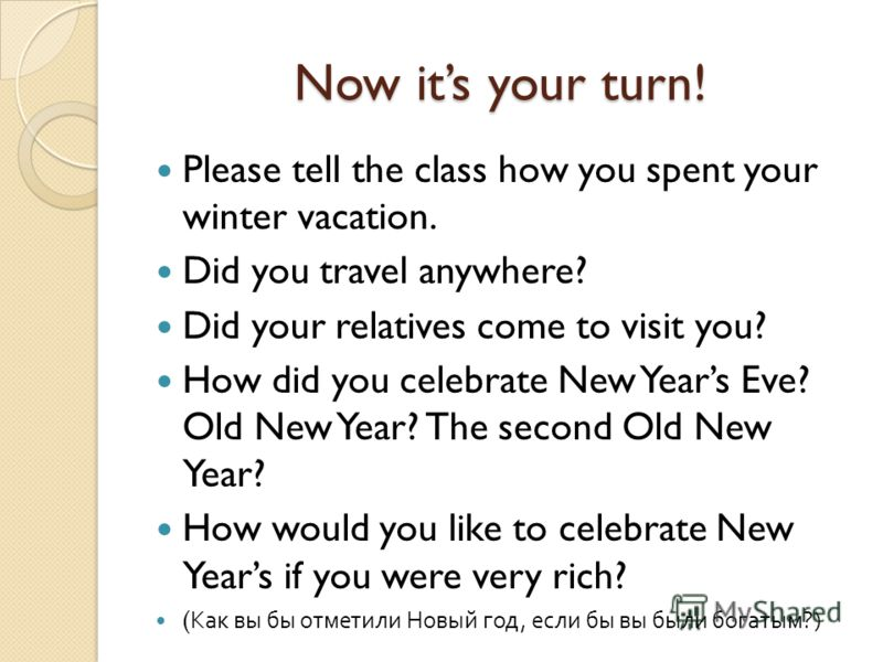 Now its your turn! Please tell the class how you spent your winter vacation. Did you travel anywhere? Did your relatives come to visit you? How did you celebrate New Years Eve? Old New Year? The second Old New Year? How would you like to celebrate Ne
