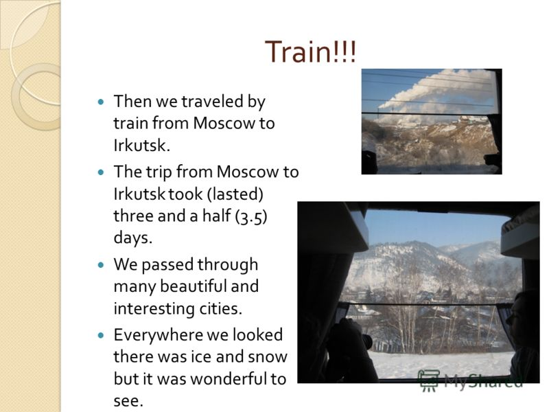 Train!!! Then we traveled by train from Moscow to Irkutsk. The trip from Moscow to Irkutsk took (lasted) three and a half (3.5) days. We passed through many beautiful and interesting cities. Everywhere we looked there was ice and snow but it was wond