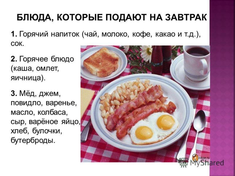 БЛЮДА, КОТОРЫЕ ПОДАЮТ НА ЗАВТРАК 1. 1. Горячий напиток (чай, молоко, кофе, какао и т.д.), сок. 2. 2. Горячее блюдо (каша, омлет, яичница). 3. 3. Мёд, джем, повидло, варенье, масло, колбаса, сыр, варёное яйцо, хлеб, булочки, бутерброды.