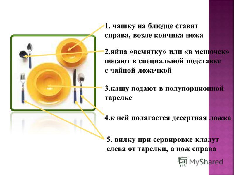 1. чашку на блюдце ставят справа, возле кончика ножа 2.яйца «всмятку» или «в мешочек» подают в специальной подставке с чайной ложечкой 3.кашу подают в полупорционной тарелке 4.к ней полагается десертная ложка 5. вилку при сервировке кладут слева от т