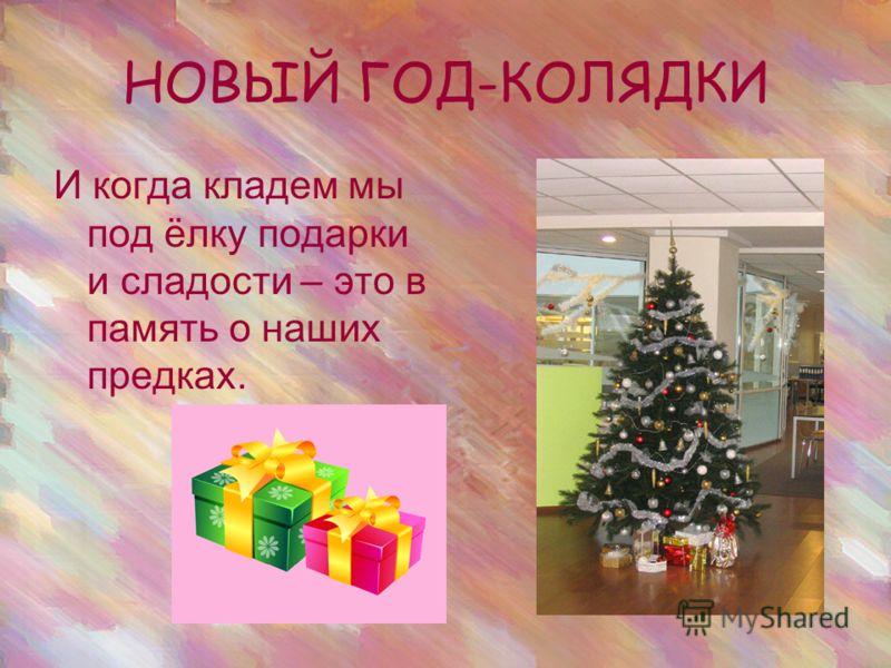 НОВЫЙ ГОД-КОЛЯДКИ И когда кладем мы под ёлку подарки и сладости – это в память о наших предках.
