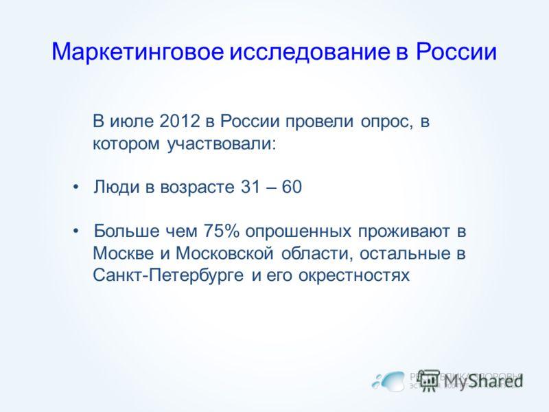 Маркетинговое исследование в России В июле 2012 в России провели опрос, в котором участвовали: Люди в возрасте 31 – 60 Больше чем 75% опрошенных проживают в Москве и Московской области, остальные в Санкт-Петербурге и его окрестностях