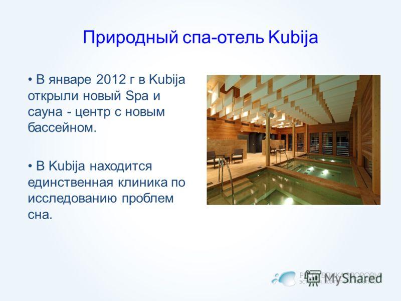 Природный спа-отель Kubija В январе 2012 г в Kubija открыли новый Spa и сауна - центр с новым бассейном. В Kubija находится единственная клиника по исследованию проблем сна.