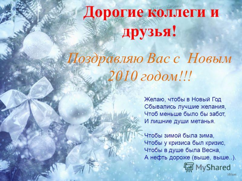 Дорогие коллеги и друзья! Поздравляю Вас с Новым 2010 годом!!! Желаю, чтобы в Новый Год Сбывались лучшие желания, Чтоб меньше было бы забот, И лишние души метанья. Чтобы зимой была зима, Чтобы у кризиса был кризис, Чтобы в душе была Весна, А нефть до
