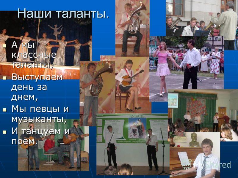Наши таланты. А мы классные таланты, А мы классные таланты, Выступаем день за днем, Выступаем день за днем, Мы певцы и музыканты, Мы певцы и музыканты, И танцуем и поем. И танцуем и поем.