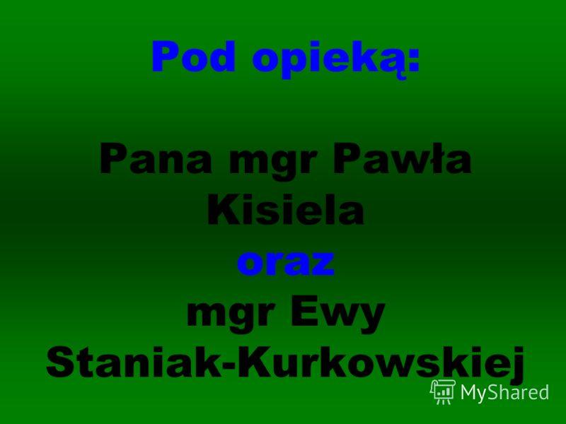 Pod opieką: Pana mgr Pawła Kisiela oraz mgr Ewy Staniak-Kurkowskiej