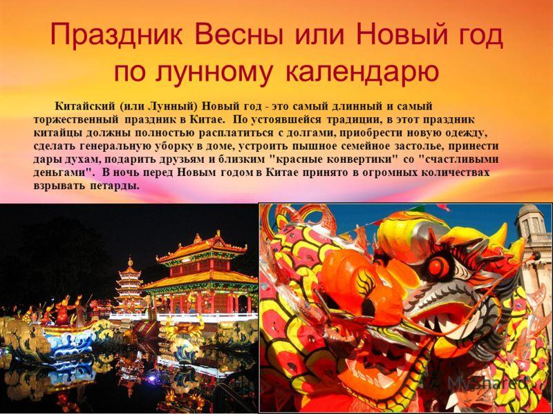 Праздник Весны или Новый год по лунному календарю Китайский (или Лунный) Новый год - это самый длинный и самый торжественный праздник в Китае. По устоявшейся традиции, в этот праздник китайцы должны полностью расплатиться с долгами, приобрести новую