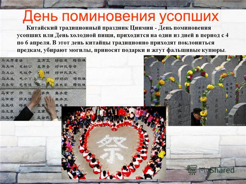 День поминовения усопших Китайский традиционный праздник Цинмин - День поминовения усопших или День холодной пищи, приходится на один из дней в период с 4 по 6 апреля. В этот день китайцы традиционно приходят поклониться предкам, убирают могилы, прин