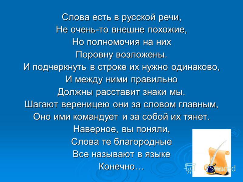Слова есть в русской речи, Не очень-то внешне похожие, Но полномочия на них Поровну возложены. И подчеркнуть в строке их нужно одинаково, И между ними правильно Должны расставит знаки мы. Шагают вереницею они за словом главным, Оно ими командует и за