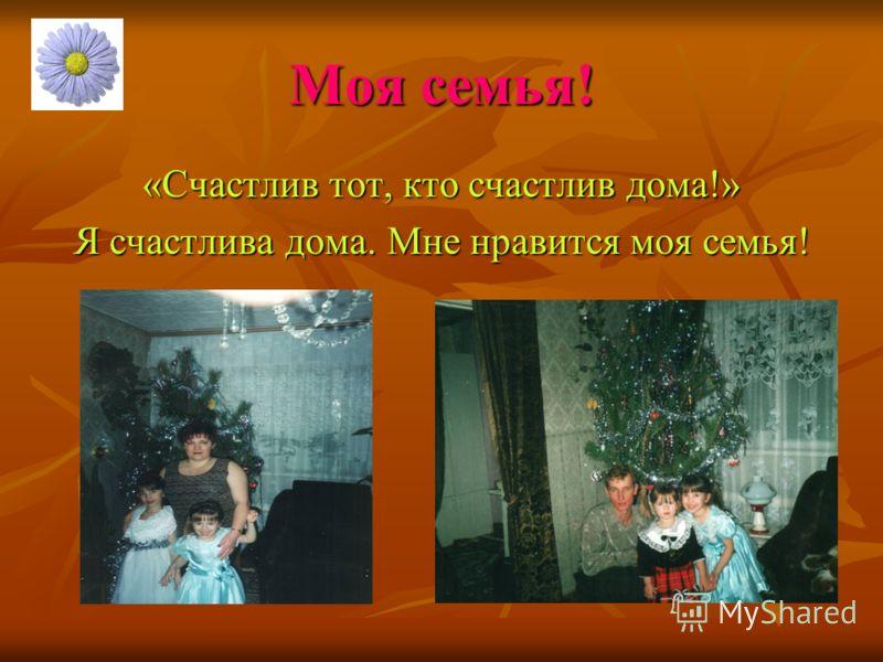 Моя семья! «Счастлив тот, кто счастлив дома!» Я счастлива дома. Мне нравится моя семья!