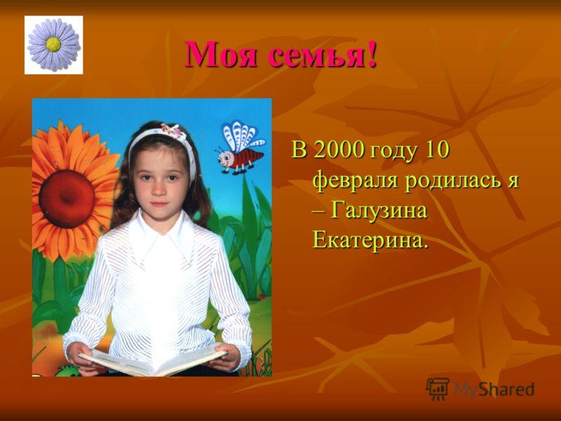 Моя семья! В 2000 году 10 февраля родилась я – Галузина Екатерина.