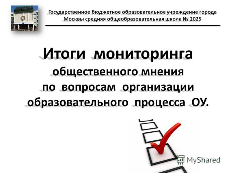 Итоги мониторинга общественного мнения по вопросам организации образовательного процесса ОУ. Государственное бюджетное образовательное учреждение города Москвы средняя общеобразовательная школа 2025