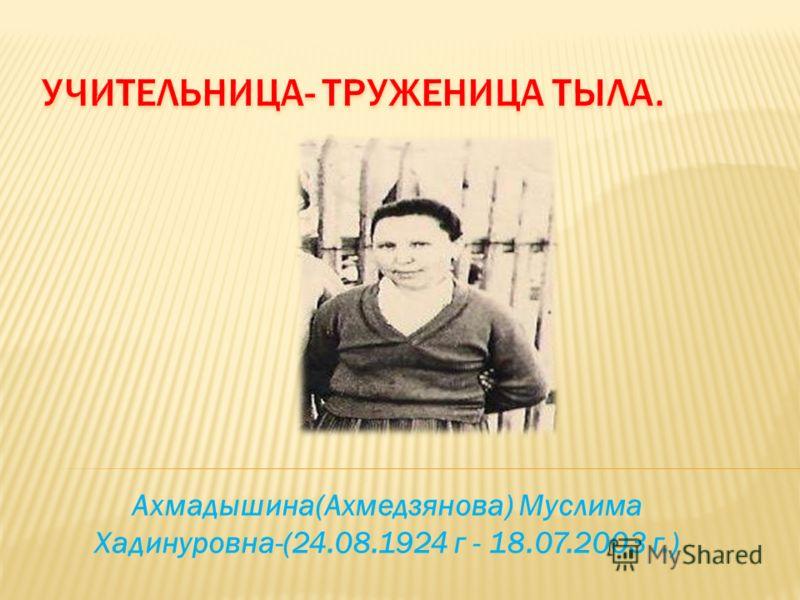 Ахмадышина(Ахмедзянова) Муслима Хадинуровна-(24.08.1924 г - 18.07.2003 г.)