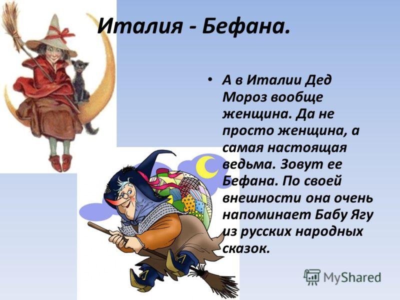 Италия - Бефана. А в Италии Дед Мороз вообще женщина. Да не просто женщина, а самая настоящая ведьма. Зовут ее Бефана. По своей внешности она очень напоминает Бабу Ягу из русских народных сказок.