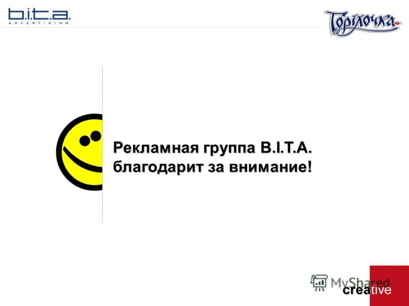 crea creative Рекламная группа B.I.T.A. благодарит за внимание!