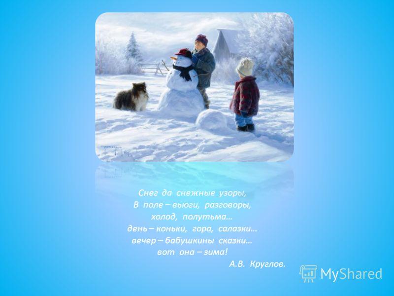 Снег да снежные узоры, В поле – вьюги, разговоры, холод, полутьма… день – коньки, гора, салазки… вечер – бабушкины сказки… вот она – зима! А.В. Круглов.