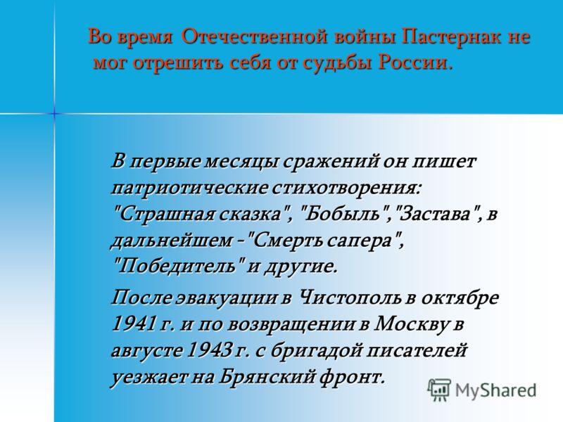 Во время Отечественной войны Пастернак не мог отрешить себя от судьбы России. Во время Отечественной войны Пастернак не мог отрешить себя от судьбы России. В первые месяцы сражений он пишет патриотические стихотворения: