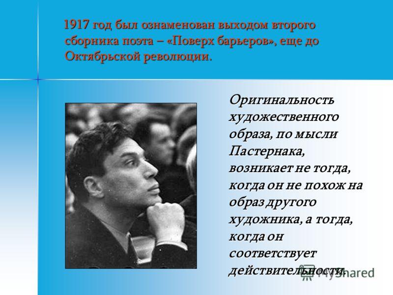 1917 год был ознаменован выходом второго сборника поэта – «Поверх барьеров», еще до Октябрьской революции. 1917 год был ознаменован выходом второго сборника поэта – «Поверх барьеров», еще до Октябрьской революции. Оригинальность художественного образ
