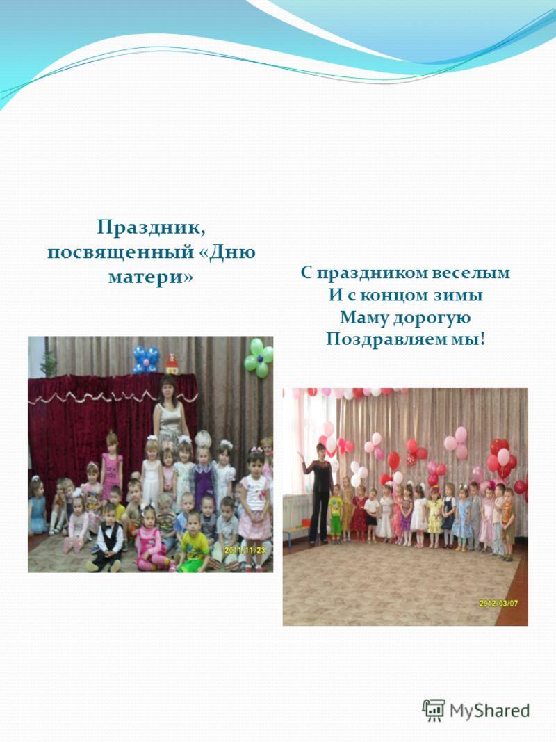 Праздник, посвященный «Дню матери» С праздником веселым И с концом зимы Маму дорогую Поздравляем мы!