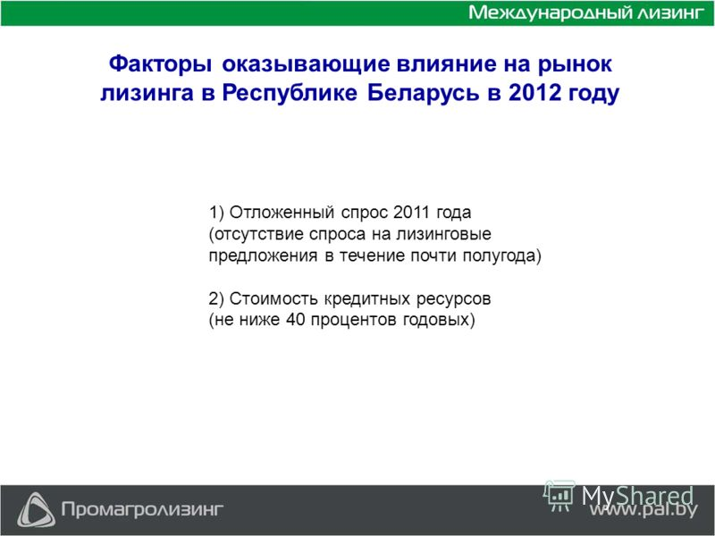 Факторы оказывающие влияние на рынок лизинга в Республике Беларусь в 2012 году 1) Отложенный спрос 2011 года (отсутствие спроса на лизинговые предложения в течение почти полугода) 2) Стоимость кредитных ресурсов (не ниже 40 процентов годовых)