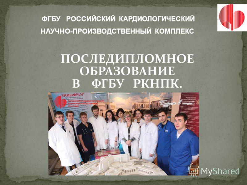ПОСЛЕДИПЛОМНОЕ ОБРАЗОВАНИЕ В ФГБУ РКНПК. ФГБУ РОССИЙСКИЙ КАРДИОЛОГИЧЕСКИЙ НАУЧНО-ПРОИЗВОДСТВЕННЫЙ КОМПЛЕКС
