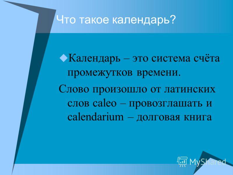 Что такое календарь? Календарь – это система счёта промежутков времени. Слово произошло от латинских слов caleo – провозглашать и calendarium – долговая книга