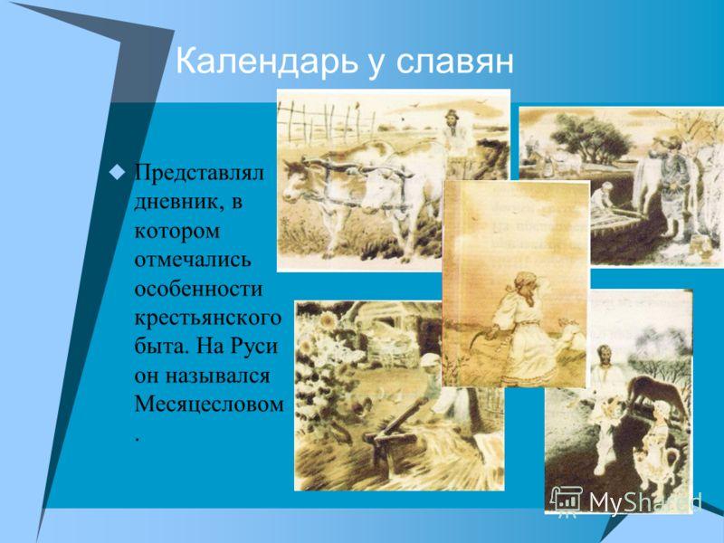 Календарь у славян Представлял дневник, в котором отмечались особенности крестьянского быта. На Руси он назывался Месяцесловом.